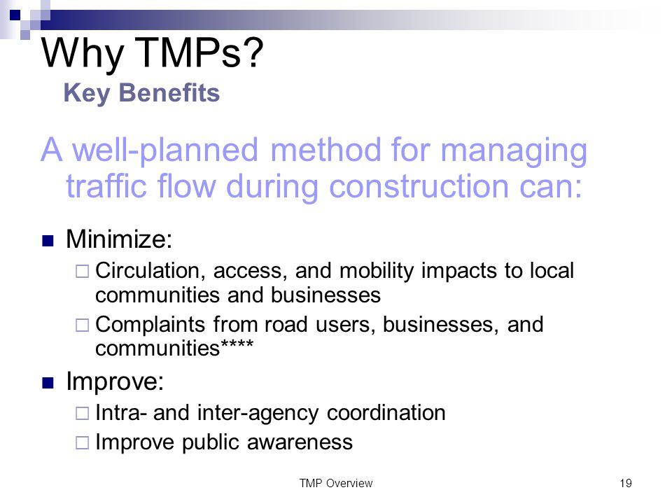 TMP Overview19 A well-planned method for managing traffic flow during construction can: Minimize:  Circulation, access, and mobility impacts to local communities and businesses  Complaints from road users, businesses, and communities**** Improve:  Intra- and inter-agency coordination  Improve public awareness Why TMPs.