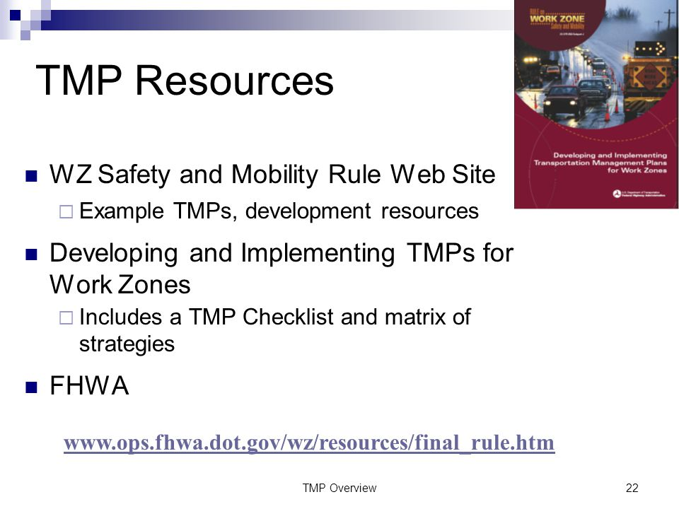 TMP Overview22 TMP Resources WZ Safety and Mobility Rule Web Site  Example TMPs, development resources Developing and Implementing TMPs for Work Zones  Includes a TMP Checklist and matrix of strategies FHWA