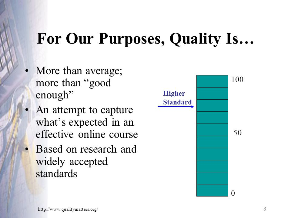 8 For Our Purposes, Quality Is… More than average; more than good enough An attempt to capture what's expected in an effective online course Based on research and widely accepted standards Higher Standard