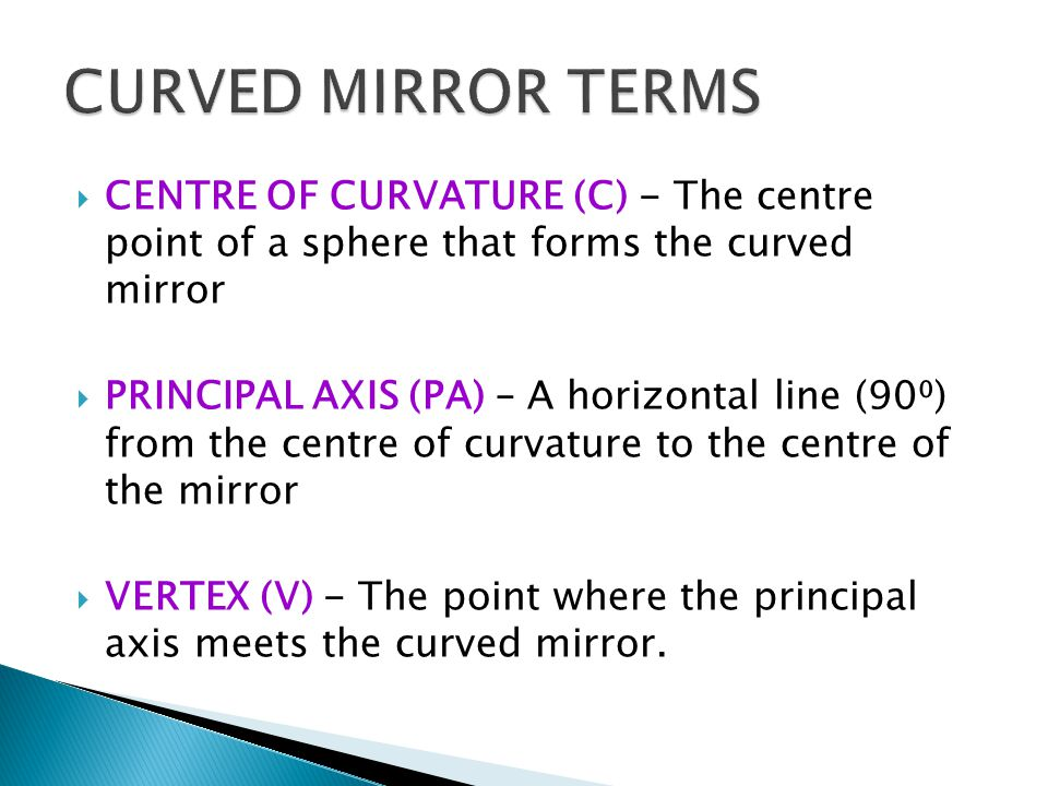  CENTRE OF CURVATURE (C) - The centre point of a sphere that forms the curved mirror  PRINCIPAL AXIS (PA) – A horizontal line (90⁰) from the centre of curvature to the centre of the mirror  VERTEX (V) - The point where the principal axis meets the curved mirror.