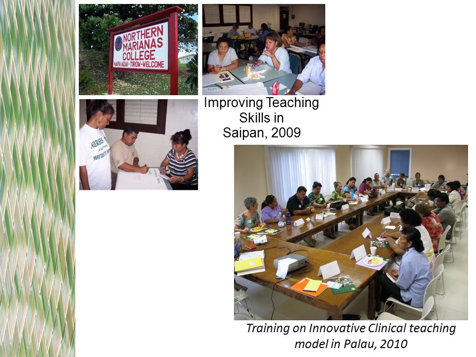 Improving Teaching Skills in Saipan, 2009 Training on Innovative Clinical teaching model in Palau, 2010