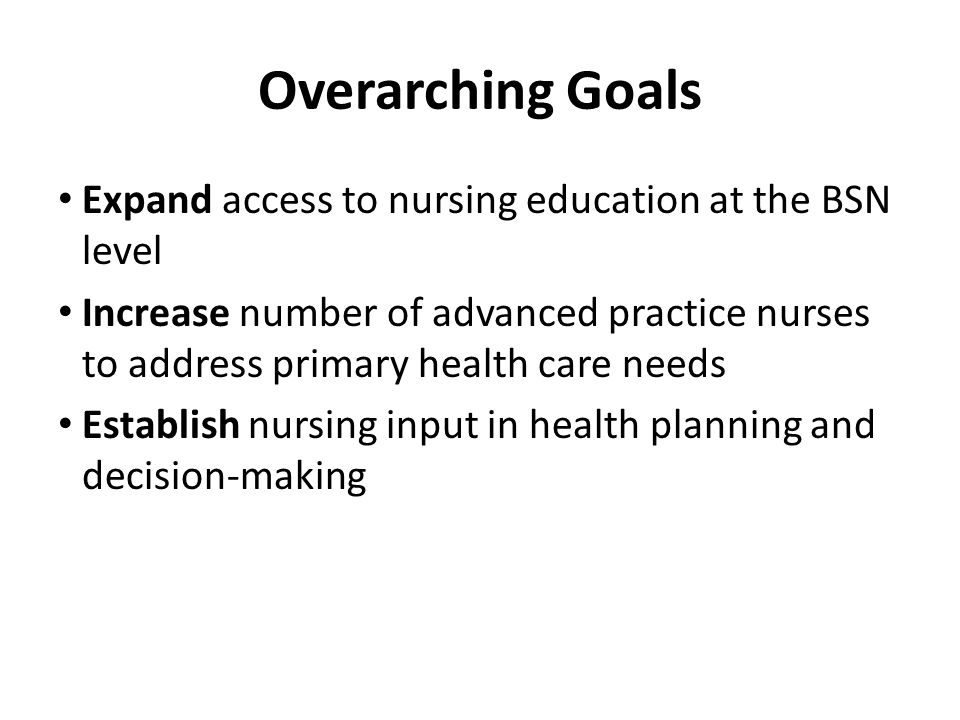 Expand access to nursing education at the BSN level Increase number of advanced practice nurses to address primary health care needs Establish nursing input in health planning and decision-making Overarching Goals