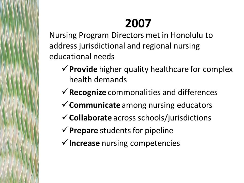 2007 Nursing Program Directors met in Honolulu to address jurisdictional and regional nursing educational needs Provide higher quality healthcare for complex health demands Recognize commonalities and differences Communicate among nursing educators Collaborate across schools/jurisdictions Prepare students for pipeline Increase nursing competencies
