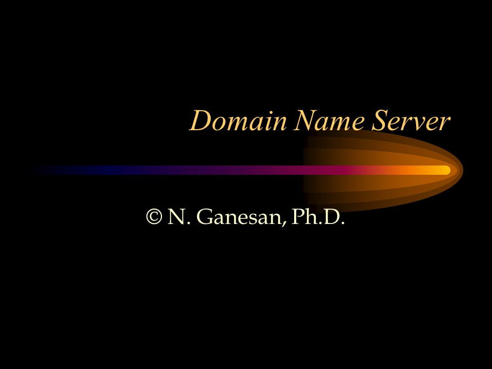 Domain Name Server © N. Ganesan, Ph.D.