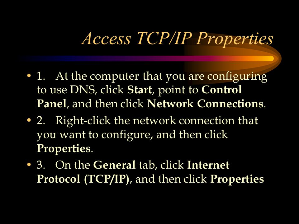 Access TCP/IP Properties 1.At the computer that you are configuring to use DNS, click Start, point to Control Panel, and then click Network Connections.