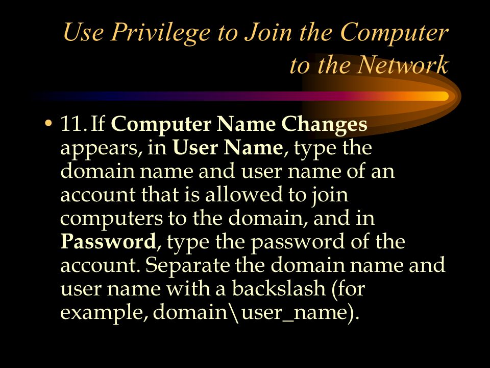 Use Privilege to Join the Computer to the Network 11.If Computer Name Changes appears, in User Name, type the domain name and user name of an account that is allowed to join computers to the domain, and in Password, type the password of the account.