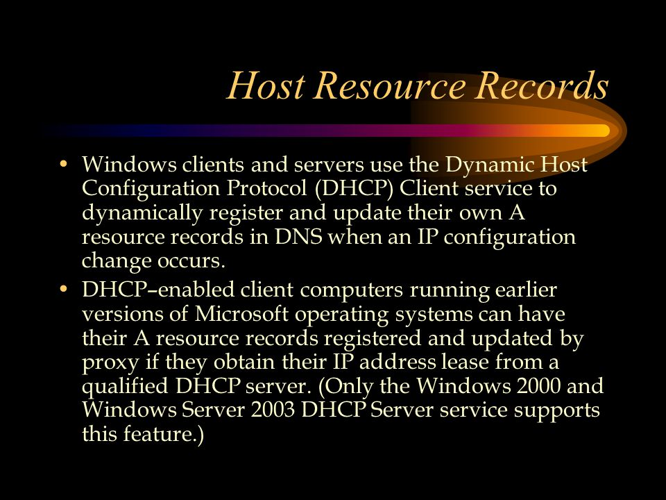 Host Resource Records Windows clients and servers use the Dynamic Host Configuration Protocol (DHCP) Client service to dynamically register and update their own A resource records in DNS when an IP configuration change occurs.