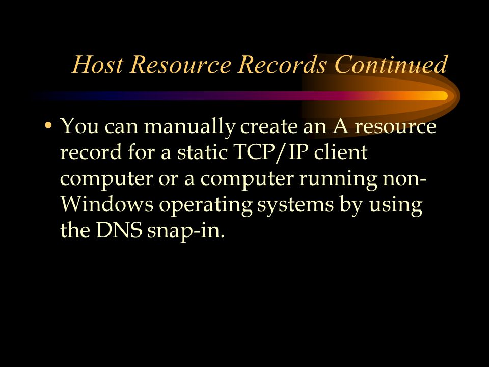 Host Resource Records Continued You can manually create an A resource record for a static TCP/IP client computer or a computer running non- Windows operating systems by using the DNS snap-in.