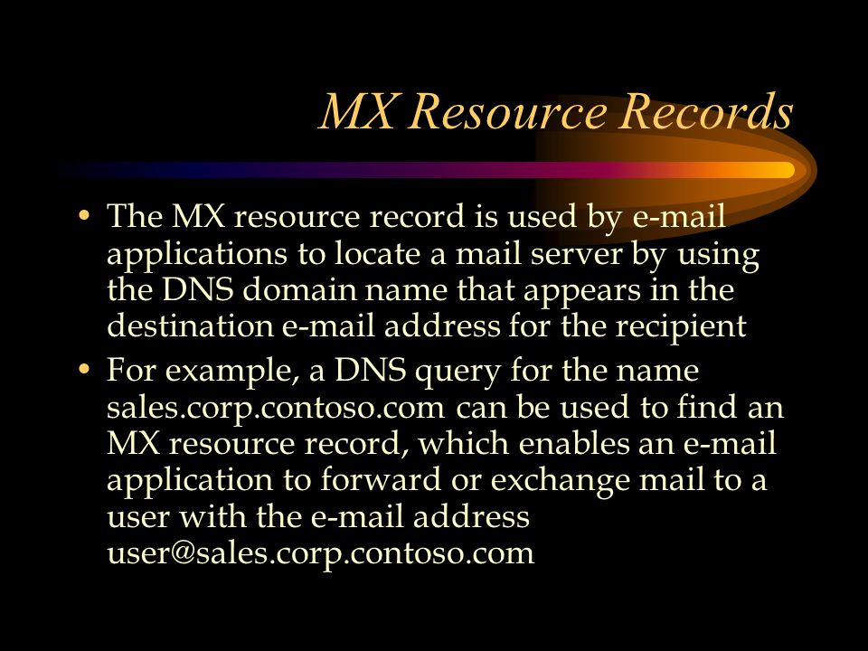 MX Resource Records The MX resource record is used by  applications to locate a mail server by using the DNS domain name that appears in the destination  address for the recipient For example, a DNS query for the name sales.corp.contoso.com can be used to find an MX resource record, which enables an  application to forward or exchange mail to a user with the  address