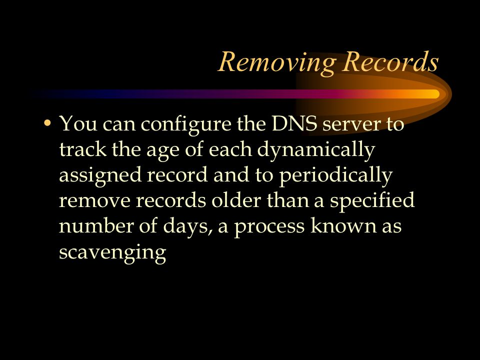 Removing Records You can configure the DNS server to track the age of each dynamically assigned record and to periodically remove records older than a specified number of days, a process known as scavenging