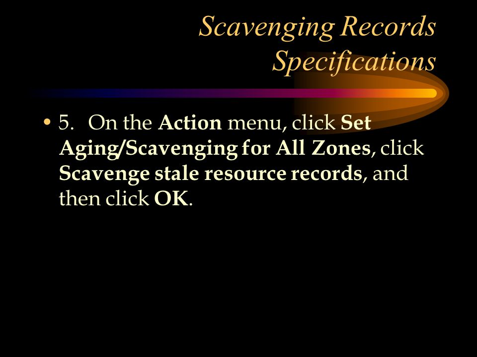 Scavenging Records Specifications 5.On the Action menu, click Set Aging/Scavenging for All Zones, click Scavenge stale resource records, and then click OK.