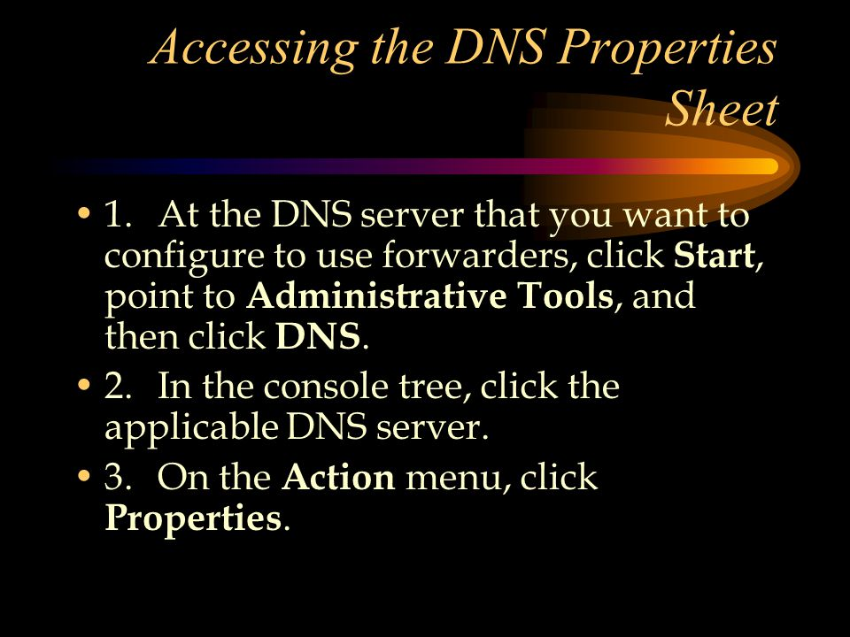 Accessing the DNS Properties Sheet 1.At the DNS server that you want to configure to use forwarders, click Start, point to Administrative Tools, and then click DNS.