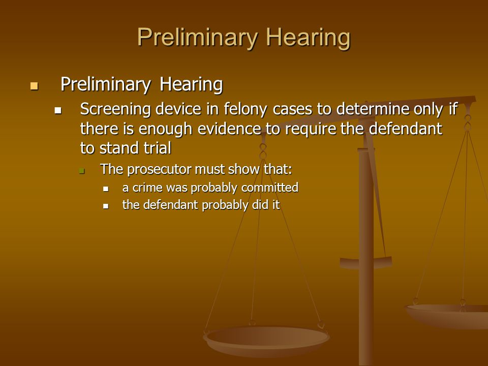 Preliminary Hearing Preliminary Hearing Preliminary Hearing Screening device in felony cases to determine only if there is enough evidence to require the defendant to stand trial Screening device in felony cases to determine only if there is enough evidence to require the defendant to stand trial The prosecutor must show that: The prosecutor must show that: a crime was probably committed a crime was probably committed the defendant probably did it the defendant probably did it