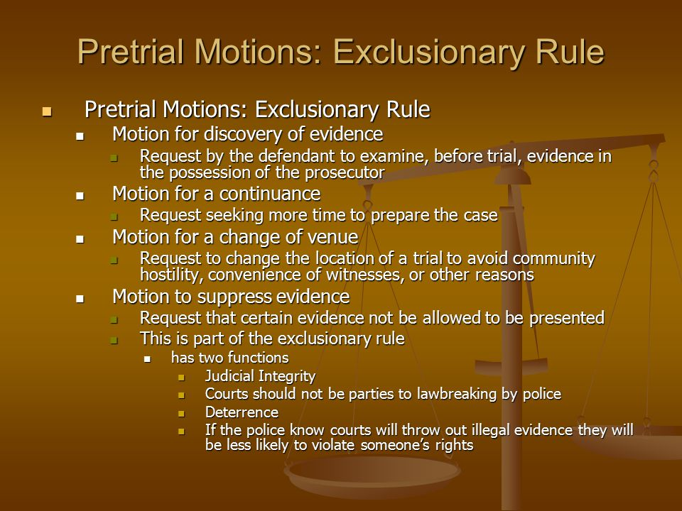 Pretrial Motions: Exclusionary Rule Pretrial Motions: Exclusionary Rule Pretrial Motions: Exclusionary Rule Motion for discovery of evidence Motion for discovery of evidence Request by the defendant to examine, before trial, evidence in the possession of the prosecutor Request by the defendant to examine, before trial, evidence in the possession of the prosecutor Motion for a continuance Motion for a continuance Request seeking more time to prepare the case Request seeking more time to prepare the case Motion for a change of venue Motion for a change of venue Request to change the location of a trial to avoid community hostility, convenience of witnesses, or other reasons Request to change the location of a trial to avoid community hostility, convenience of witnesses, or other reasons Motion to suppress evidence Motion to suppress evidence Request that certain evidence not be allowed to be presented Request that certain evidence not be allowed to be presented This is part of the exclusionary rule This is part of the exclusionary rule has two functions has two functions Judicial Integrity Judicial Integrity Courts should not be parties to lawbreaking by police Courts should not be parties to lawbreaking by police Deterrence Deterrence If the police know courts will throw out illegal evidence they will be less likely to violate someone's rights If the police know courts will throw out illegal evidence they will be less likely to violate someone's rights