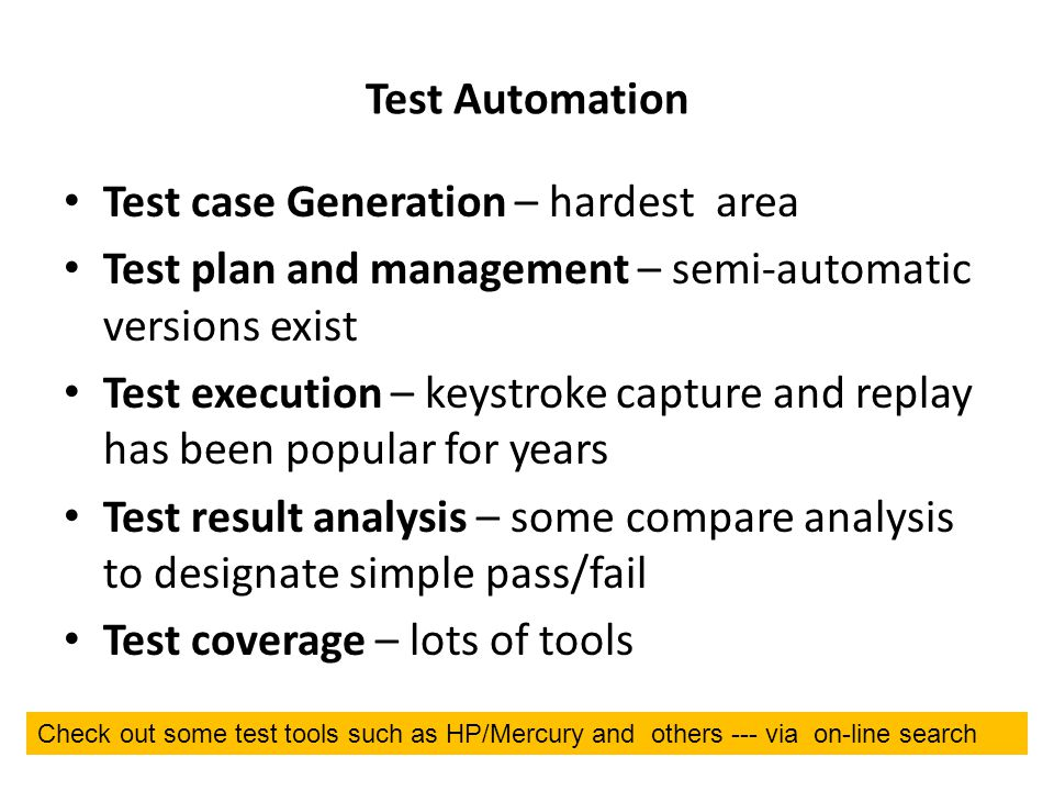 Test Automation Test case Generation – hardest area Test plan and management – semi-automatic versions exist Test execution – keystroke capture and replay has been popular for years Test result analysis – some compare analysis to designate simple pass/fail Test coverage – lots of tools Check out some test tools such as HP/Mercury and others --- via on-line search