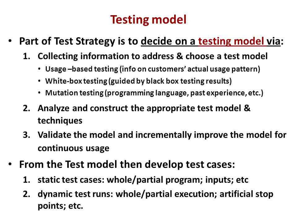 Testing model Part of Test Strategy is to decide on a testing model via: 1.Collecting information to address & choose a test model Usage –based testing (info on customers' actual usage pattern) White-box testing (guided by black box testing results) Mutation testing (programming language, past experience, etc.) 2.Analyze and construct the appropriate test model & techniques 3.Validate the model and incrementally improve the model for continuous usage From the Test model then develop test cases: 1.static test cases: whole/partial program; inputs; etc 2.dynamic test runs: whole/partial execution; artificial stop points; etc.