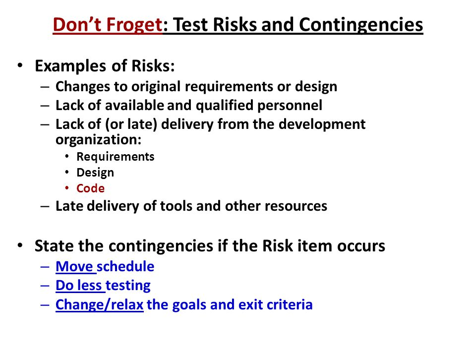 Don't Froget: Test Risks and Contingencies Examples of Risks: – Changes to original requirements or design – Lack of available and qualified personnel – Lack of (or late) delivery from the development organization: Requirements Design Code – Late delivery of tools and other resources State the contingencies if the Risk item occurs – Move schedule – Do less testing – Change/relax the goals and exit criteria