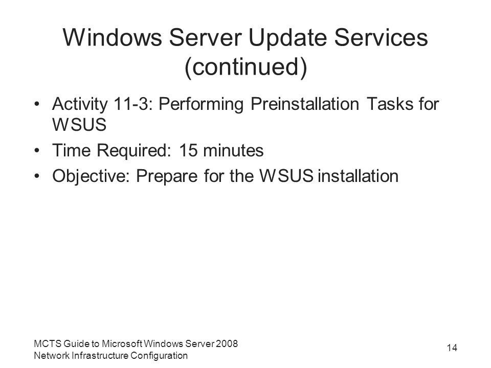 Windows Server Update Services (continued) Activity 11-3: Performing Preinstallation Tasks for WSUS Time Required: 15 minutes Objective: Prepare for the WSUS installation MCTS Guide to Microsoft Windows Server 2008 Network Infrastructure Configuration 14