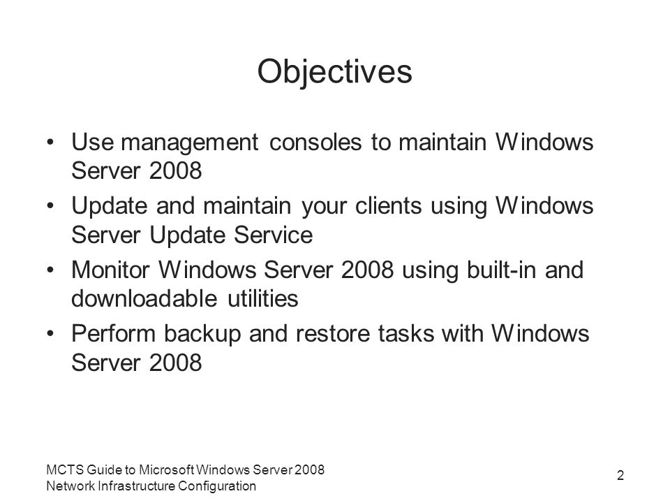 MCTS Guide to Microsoft Windows Server 2008 Network Infrastructure Configuration 2 Objectives Use management consoles to maintain Windows Server 2008 Update and maintain your clients using Windows Server Update Service Monitor Windows Server 2008 using built-in and downloadable utilities Perform backup and restore tasks with Windows Server 2008