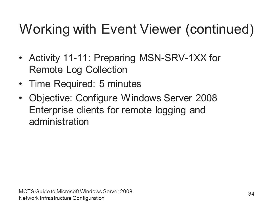 Working with Event Viewer (continued) Activity 11-11: Preparing MSN-SRV-1XX for Remote Log Collection Time Required: 5 minutes Objective: Configure Windows Server 2008 Enterprise clients for remote logging and administration MCTS Guide to Microsoft Windows Server 2008 Network Infrastructure Configuration 34