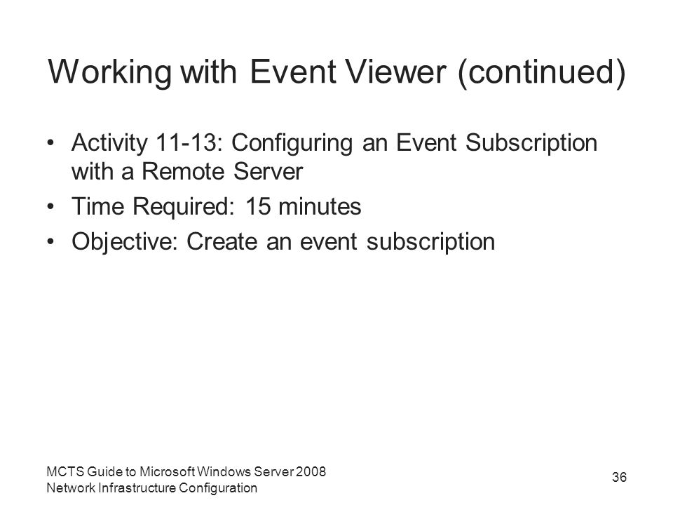 Working with Event Viewer (continued) Activity 11-13: Configuring an Event Subscription with a Remote Server Time Required: 15 minutes Objective: Create an event subscription MCTS Guide to Microsoft Windows Server 2008 Network Infrastructure Configuration 36