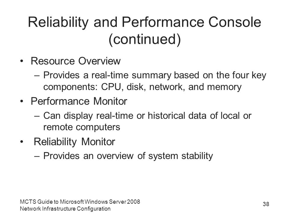 Reliability and Performance Console (continued) Resource Overview –Provides a real-time summary based on the four key components: CPU, disk, network, and memory Performance Monitor –Can display real-time or historical data of local or remote computers Reliability Monitor –Provides an overview of system stability MCTS Guide to Microsoft Windows Server 2008 Network Infrastructure Configuration 38