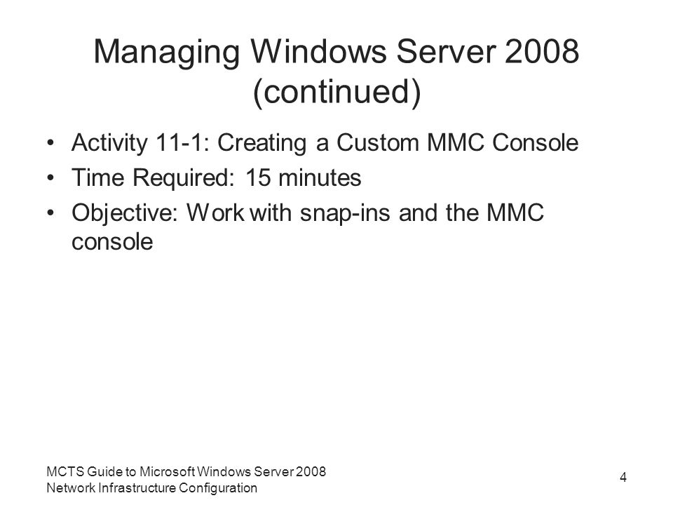 Managing Windows Server 2008 (continued) Activity 11-1: Creating a Custom MMC Console Time Required: 15 minutes Objective: Work with snap-ins and the MMC console MCTS Guide to Microsoft Windows Server 2008 Network Infrastructure Configuration 4