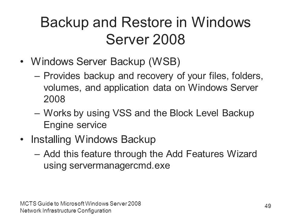 Backup and Restore in Windows Server 2008 Windows Server Backup (WSB) –Provides backup and recovery of your files, folders, volumes, and application data on Windows Server 2008 –Works by using VSS and the Block Level Backup Engine service Installing Windows Backup –Add this feature through the Add Features Wizard using servermanagercmd.exe MCTS Guide to Microsoft Windows Server 2008 Network Infrastructure Configuration 49