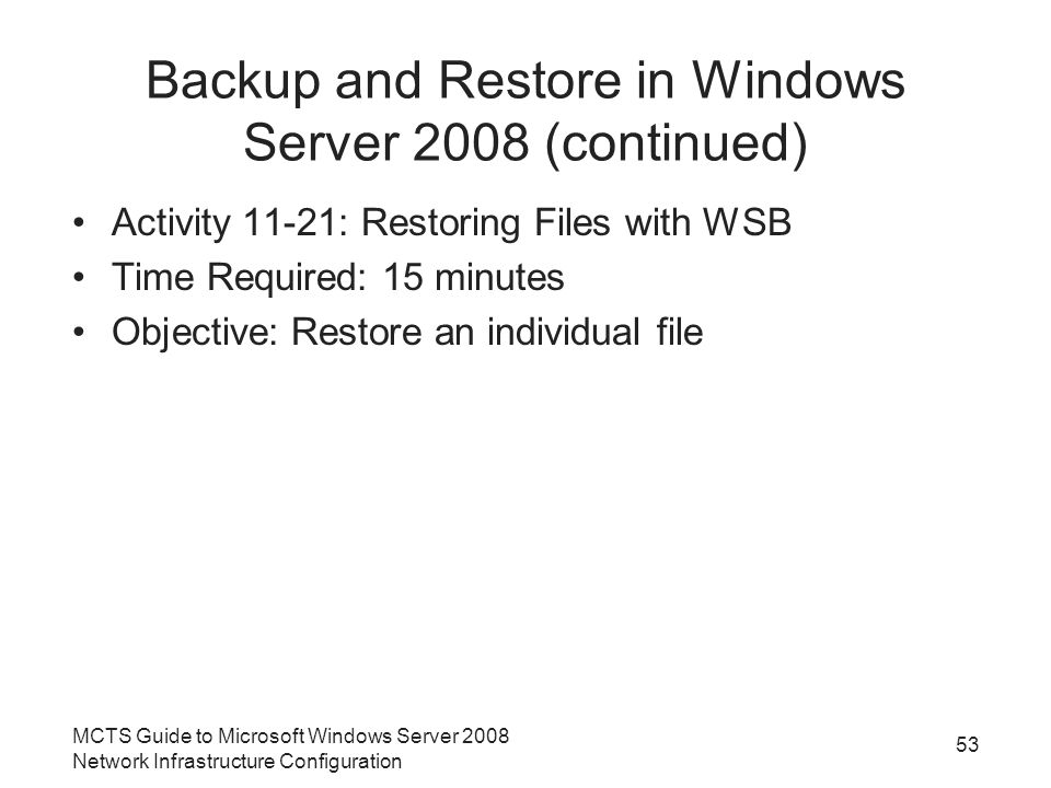 Backup and Restore in Windows Server 2008 (continued) Activity 11-21: Restoring Files with WSB Time Required: 15 minutes Objective: Restore an individual file MCTS Guide to Microsoft Windows Server 2008 Network Infrastructure Configuration 53