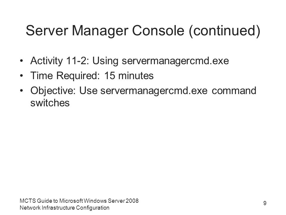 Server Manager Console (continued) Activity 11-2: Using servermanagercmd.exe Time Required: 15 minutes Objective: Use servermanagercmd.exe command switches MCTS Guide to Microsoft Windows Server 2008 Network Infrastructure Configuration 9