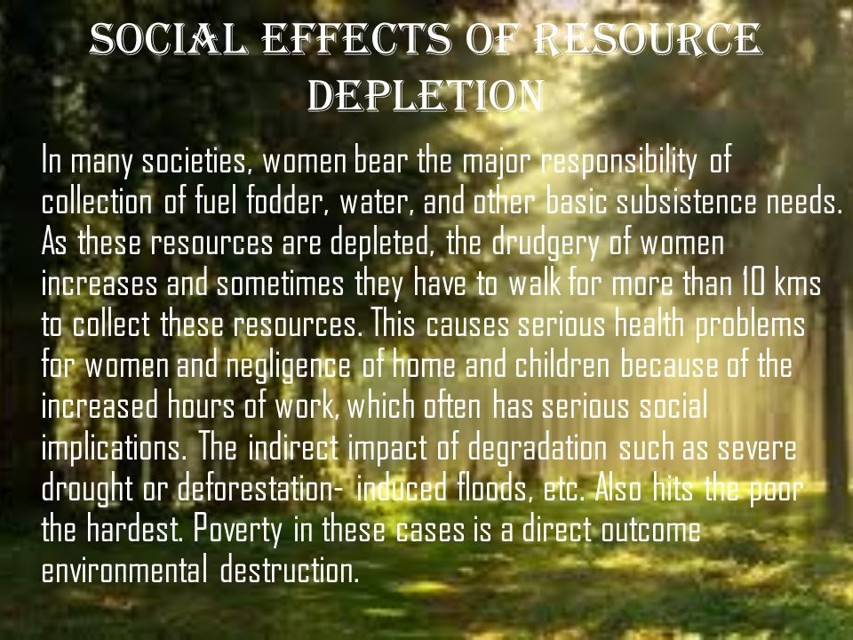 SOCIAL EFFECTS OF RESOURCE DEPLETION In many societies, women bear the major responsibility of collection of fuel fodder, water, and other basic subsistence needs.