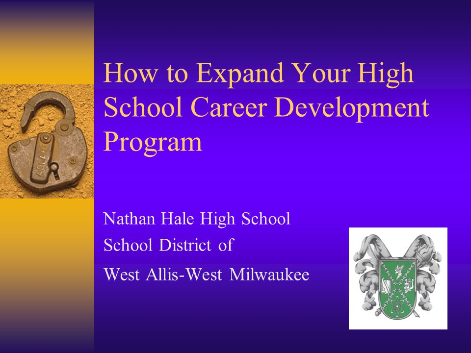 How to Expand Your High School Career Development Program Nathan Hale High School School District of West Allis-West Milwaukee