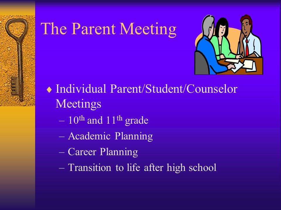 The Parent Meeting  Individual Parent/Student/Counselor Meetings –10 th and 11 th grade –Academic Planning –Career Planning –Transition to life after high school