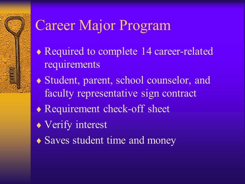 Career Major Program  Required to complete 14 career-related requirements  Student, parent, school counselor, and faculty representative sign contract  Requirement check-off sheet  Verify interest  Saves student time and money