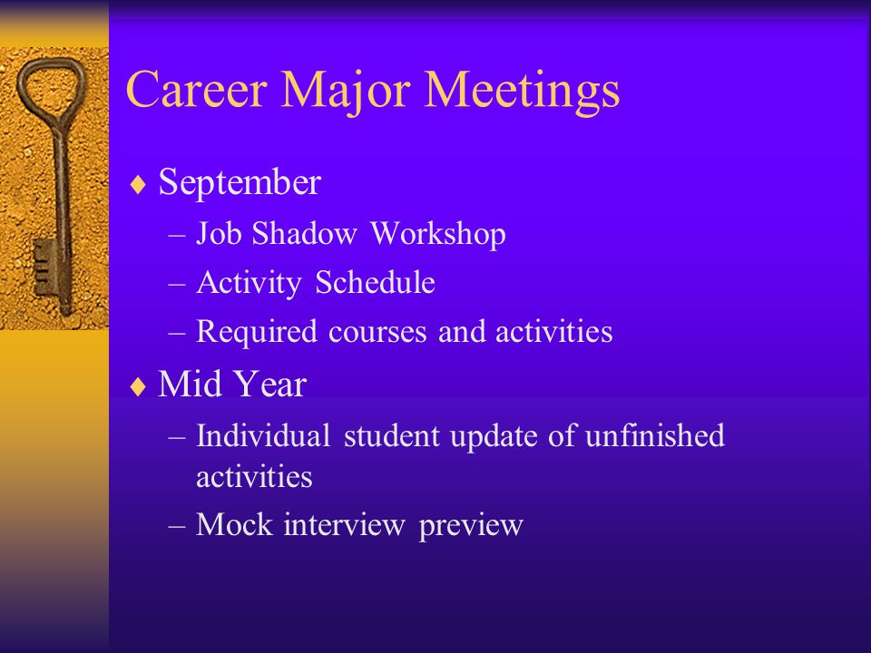 Career Major Meetings  September –Job Shadow Workshop –Activity Schedule –Required courses and activities  Mid Year –Individual student update of unfinished activities –Mock interview preview