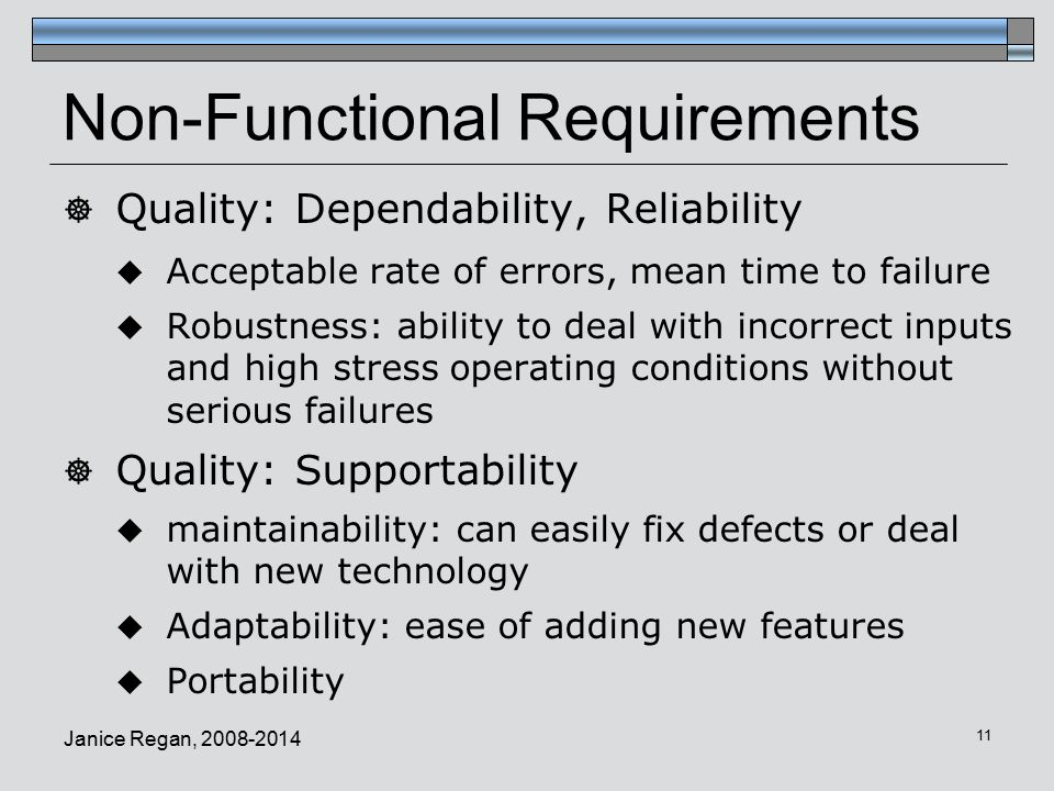 Janice Regan, Non-Functional Requirements  Quality: Dependability, Reliability  Acceptable rate of errors, mean time to failure  Robustness: ability to deal with incorrect inputs and high stress operating conditions without serious failures  Quality: Supportability  maintainability: can easily fix defects or deal with new technology  Adaptability: ease of adding new features  Portability
