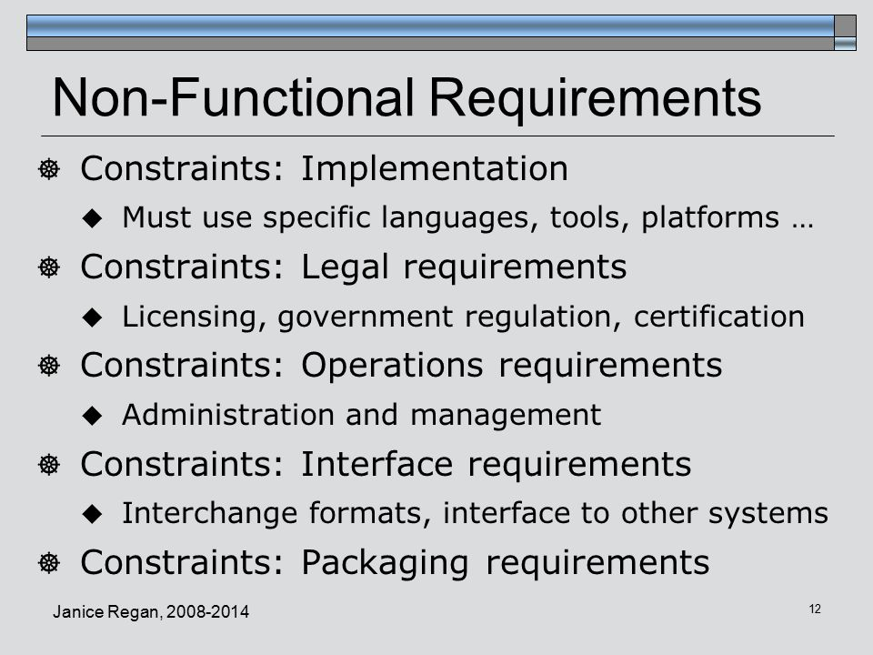 Janice Regan, Non-Functional Requirements  Constraints: Implementation  Must use specific languages, tools, platforms …  Constraints: Legal requirements  Licensing, government regulation, certification  Constraints: Operations requirements  Administration and management  Constraints: Interface requirements  Interchange formats, interface to other systems  Constraints: Packaging requirements