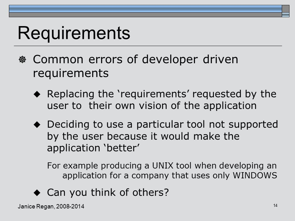 Janice Regan, Requirements  Common errors of developer driven requirements  Replacing the 'requirements' requested by the user to their own vision of the application  Deciding to use a particular tool not supported by the user because it would make the application 'better' For example producing a UNIX tool when developing an application for a company that uses only WINDOWS  Can you think of others