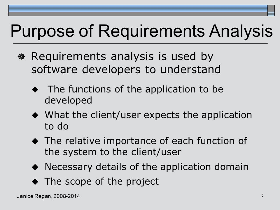 Janice Regan, Purpose of Requirements Analysis  Requirements analysis is used by software developers to understand  The functions of the application to be developed  What the client/user expects the application to do  The relative importance of each function of the system to the client/user  Necessary details of the application domain  The scope of the project