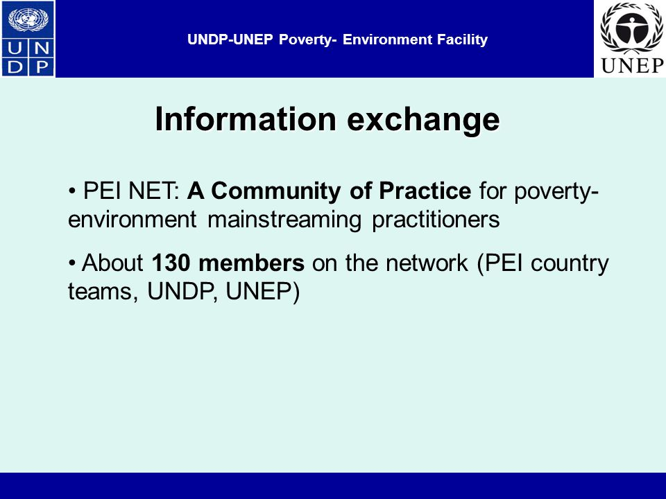 UNDP-UNEP Poverty- Environment Facility Information exchange PEI NET: A Community of Practice for poverty- environment mainstreaming practitioners About 130 members on the network (PEI country teams, UNDP, UNEP)