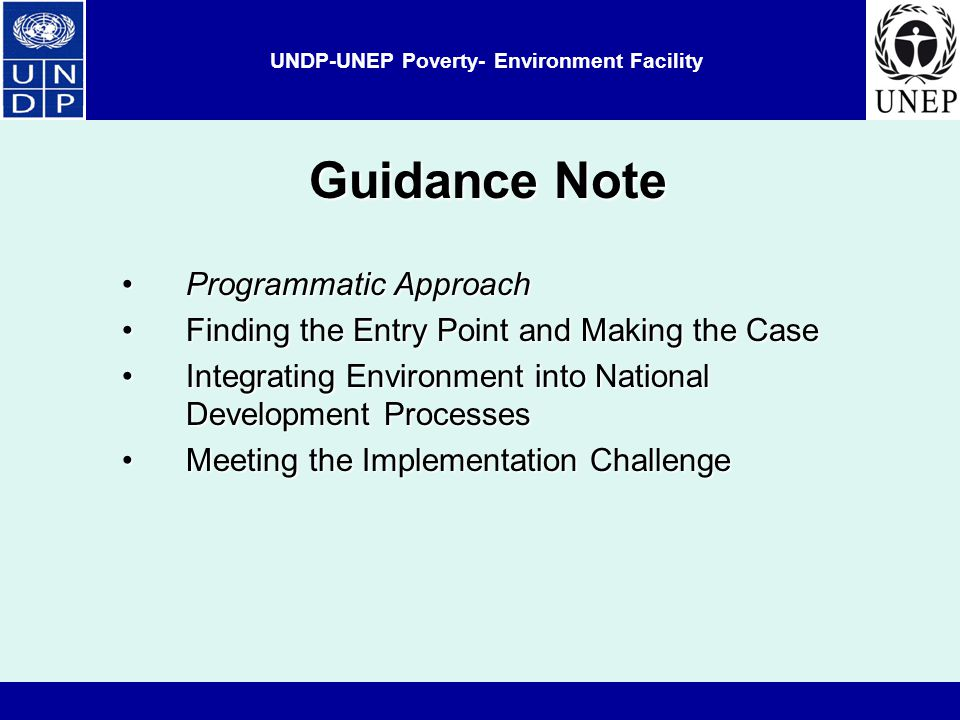 UNDP-UNEP Poverty- Environment Facility Guidance Note Programmatic ApproachProgrammatic Approach Finding the Entry Point and Making the CaseFinding the Entry Point and Making the Case Integrating Environment into National Development ProcessesIntegrating Environment into National Development Processes Meeting the Implementation ChallengeMeeting the Implementation Challenge