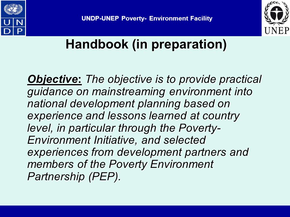 UNDP-UNEP Poverty- Environment Facility Handbook (in preparation) Objective: The objective is to provide practical guidance on mainstreaming environment into national development planning based on experience and lessons learned at country level, in particular through the Poverty- Environment Initiative, and selected experiences from development partners and members of the Poverty Environment Partnership (PEP).
