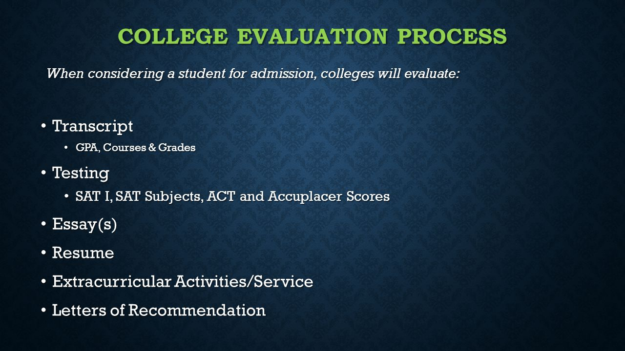 COLLEGE EVALUATION PROCESS When considering a student for admission, colleges will evaluate: Transcript Transcript GPA, Courses & Grades GPA, Courses & Grades Testing Testing SAT I, SAT Subjects, ACT and Accuplacer Scores SAT I, SAT Subjects, ACT and Accuplacer Scores Essay(s) Essay(s) Resume Resume Extracurricular Activities/Service Extracurricular Activities/Service Letters of Recommendation Letters of Recommendation