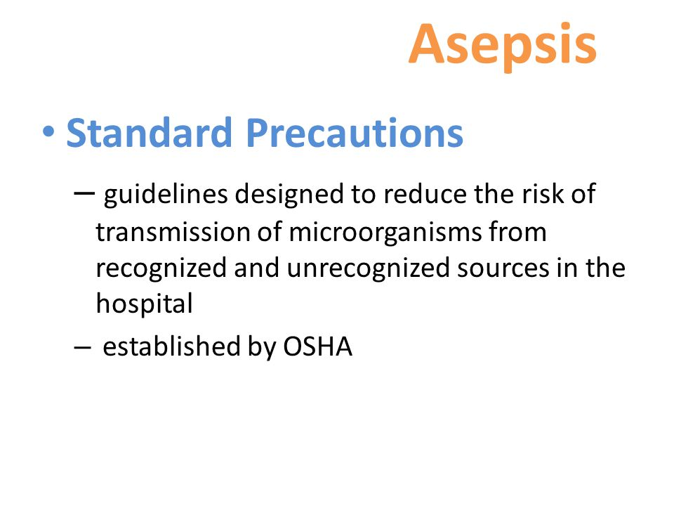 Asepsis Standard Precautions – guidelines designed to reduce the risk of transmission of microorganisms from recognized and unrecognized sources in the hospital – established by OSHA