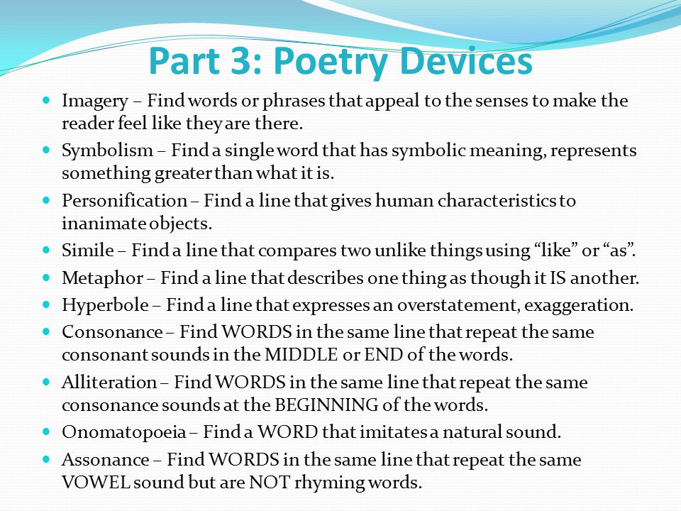 Part 3: Poetry Devices Imagery – Find words or phrases that appeal to the senses to make the reader feel like they are there.