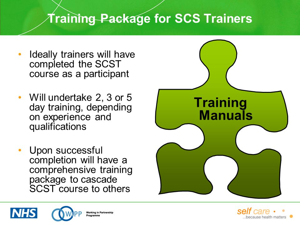 Training Package for SCS Trainers Ideally trainers will have completed the SCST course as a participant Will undertake 2, 3 or 5 day training, depending on experience and qualifications Upon successful completion will have a comprehensive training package to cascade SCST course to others Training Manuals