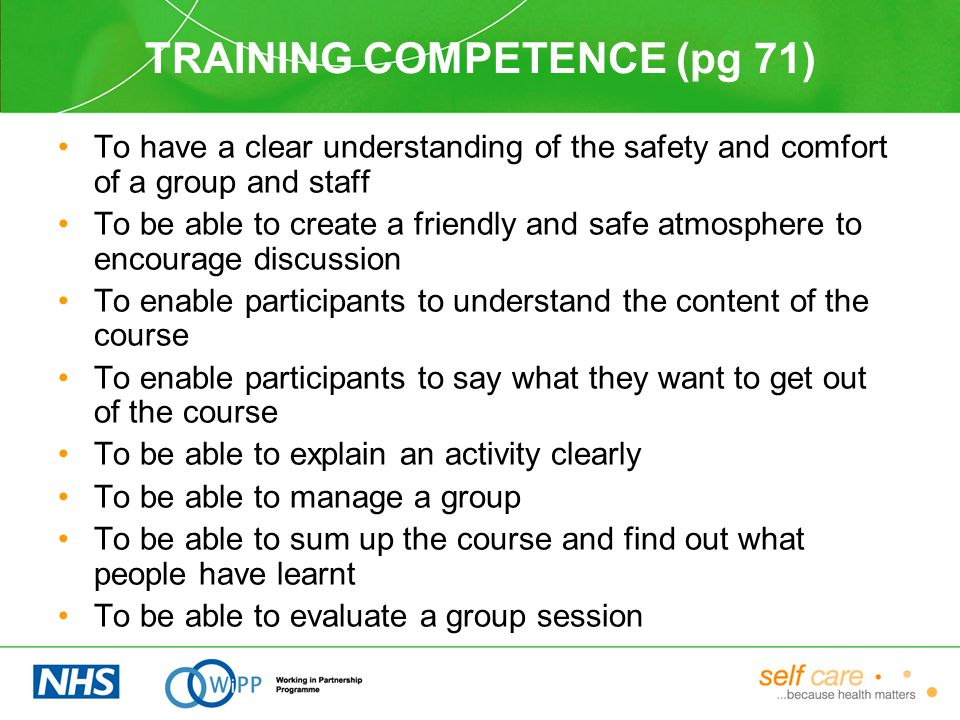 TRAINING COMPETENCE (pg 71) To have a clear understanding of the safety and comfort of a group and staff To be able to create a friendly and safe atmosphere to encourage discussion To enable participants to understand the content of the course To enable participants to say what they want to get out of the course To be able to explain an activity clearly To be able to manage a group To be able to sum up the course and find out what people have learnt To be able to evaluate a group session