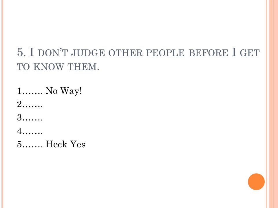 5. I DON ' T JUDGE OTHER PEOPLE BEFORE I GET TO KNOW THEM.