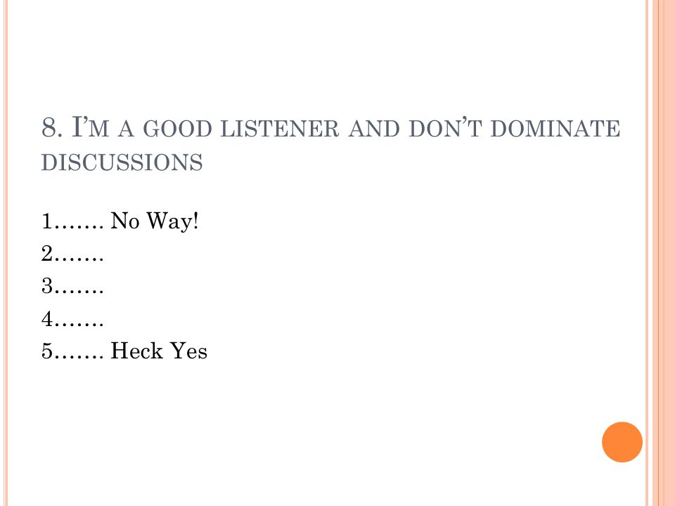 8. I' M A GOOD LISTENER AND DON ' T DOMINATE DISCUSSIONS 1……. No Way! 2……. 3……. 4……. 5……. Heck Yes