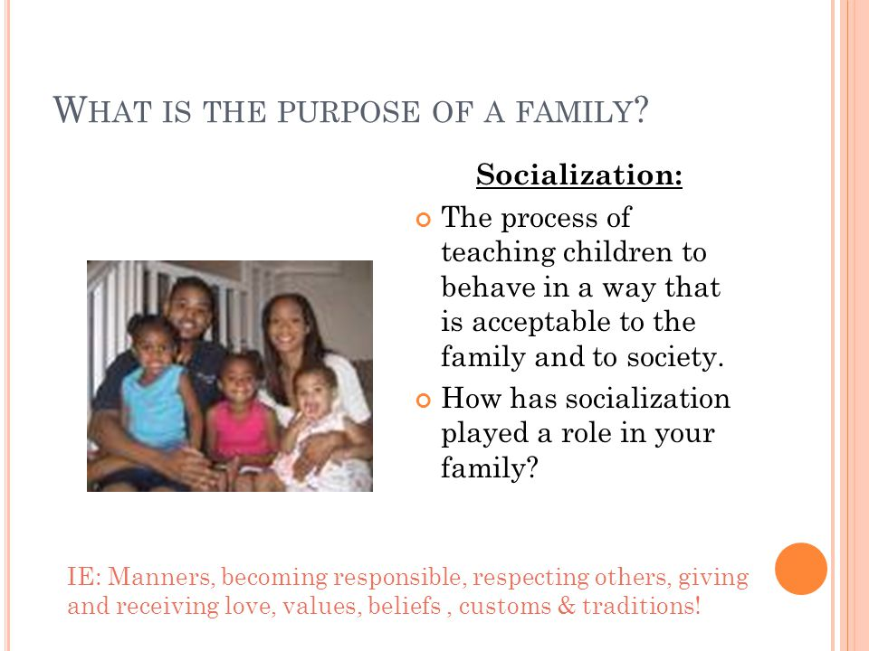 Socialization: The process of teaching children to behave in a way that is acceptable to the family and to society.